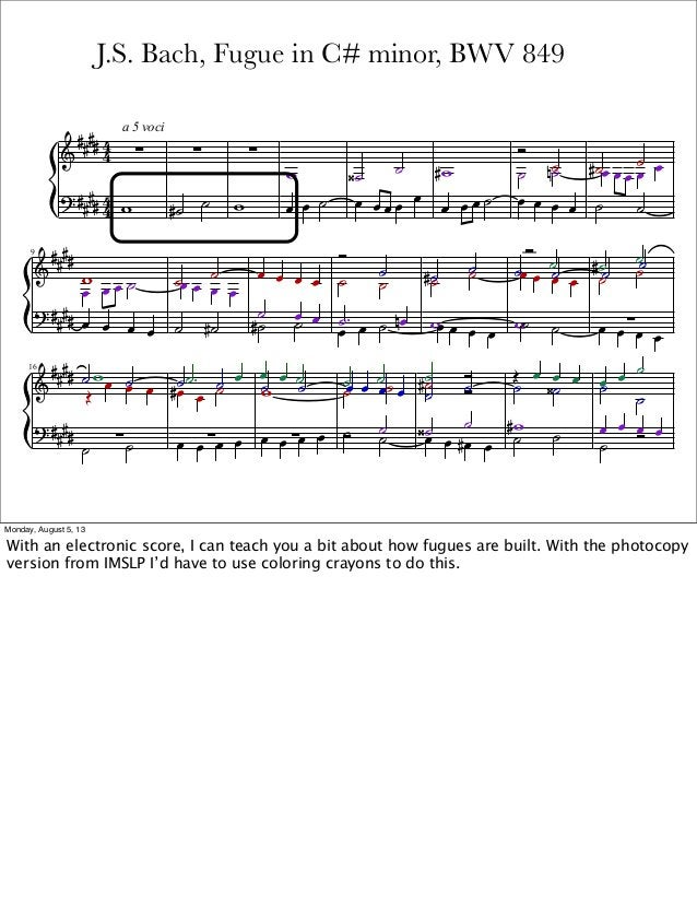 J.S. Bach, Fugue in C# minor, BWV 849 Monday, August 5, 13 With an electronic score, I can teach you a bit about how fugue...
