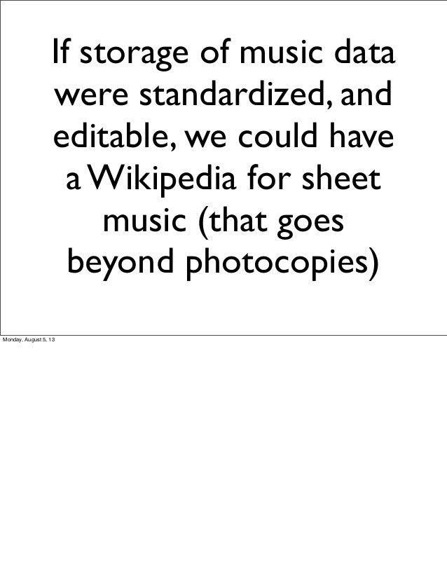 If storage of music data were standardized, and editable, we could have a Wikipedia for sheet music (that goes beyond phot...