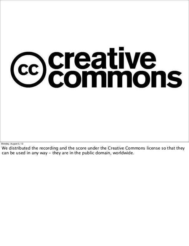 Monday, August 5, 13 We distributed the recording and the score under the Creative Commons license so that they can be use...