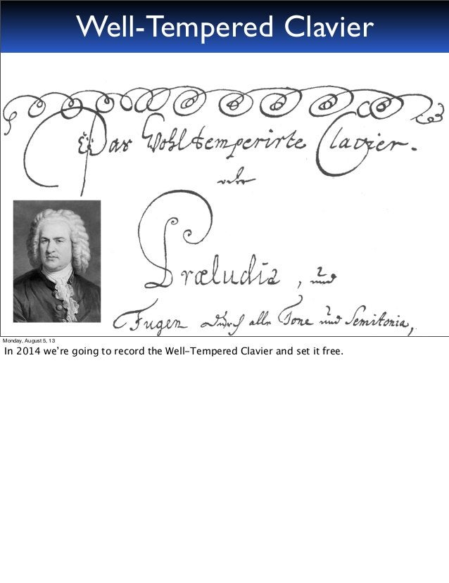Well-Tempered Clavier Monday, August 5, 13 In 2014 we're going to record the Well-Tempered Clavier and set it free.