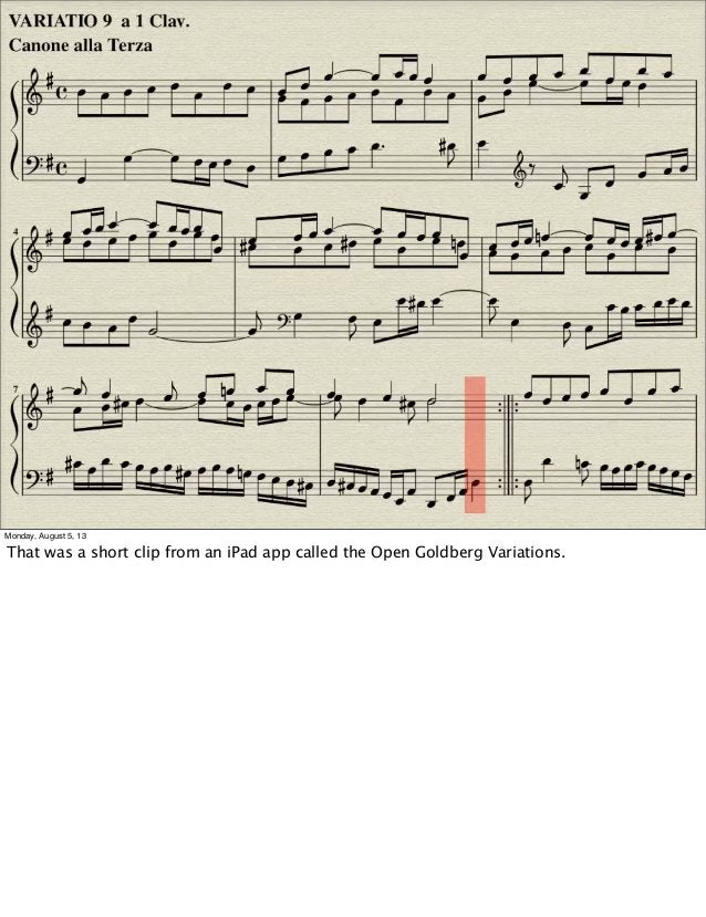 Monday, August 5, 13 That was a short clip from an iPad app called the Open Goldberg Variations.