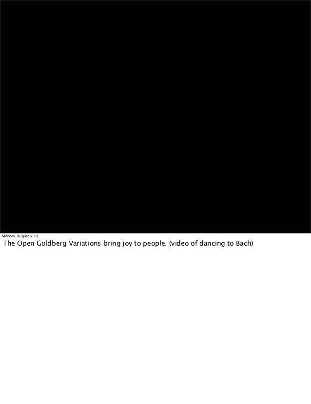 Monday, August 5, 13 The Open Goldberg Variations bring joy to people. (video of dancing to Bach)