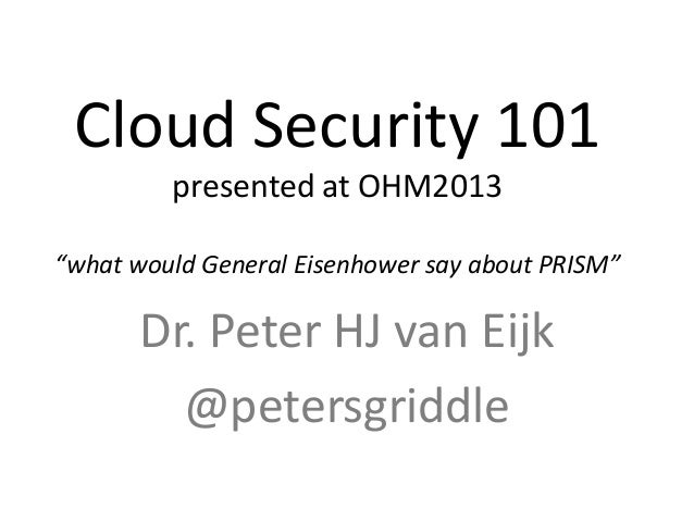 "Cloud Security 101 presented at OHM2013 ""what would General Eisenhower say about PRISM"" Dr. Peter HJ van Eijk @petersgridd..."