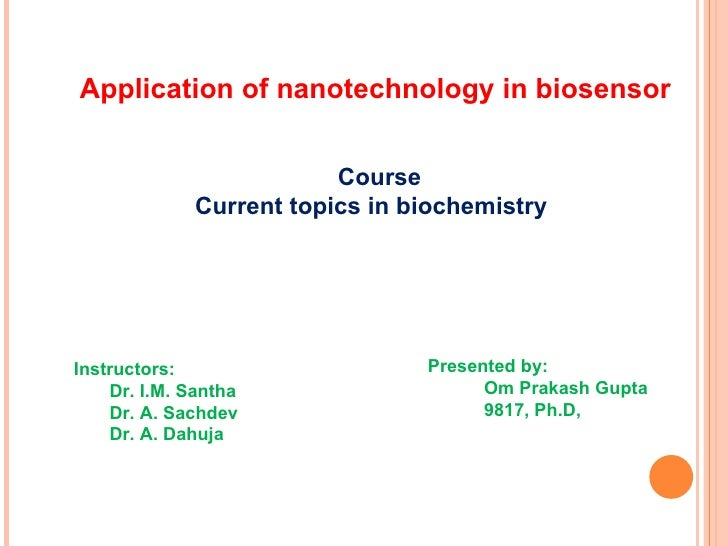 Application of nanotechnology in biosensor Course Current topics in biochemistry Instructors: Dr. I.M. Santha Dr. A. Sachd...