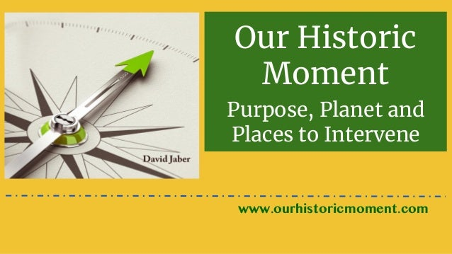 Our Historic Moment Purpose, Planet and Places to Intervene www.ourhistoricmoment.com