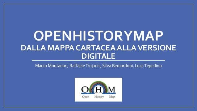 OPENHISTORYMAP DALLA MAPPA CARTACEA ALLAVERSIONE DIGITALE Marco Montanari, RaffaeleTrojanis, Silva Bernardoni, LucaTepedino
