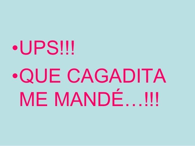 •UPS!!!•QUE CAGADITA ME MANDÉ…!!!