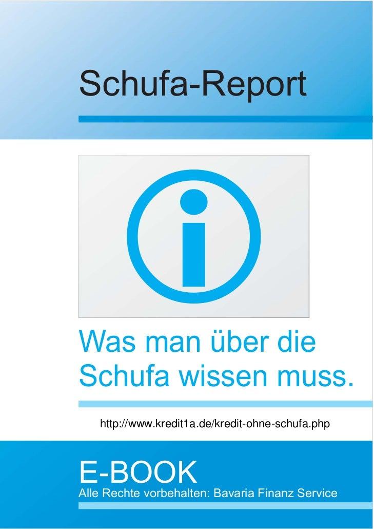 Schufa-ReportWas man über dieSchufa wissen muss.   http://www.kredit1a.de/kredit-ohne-schufa.phpE-BOOKAlle Rechte vorbehal...