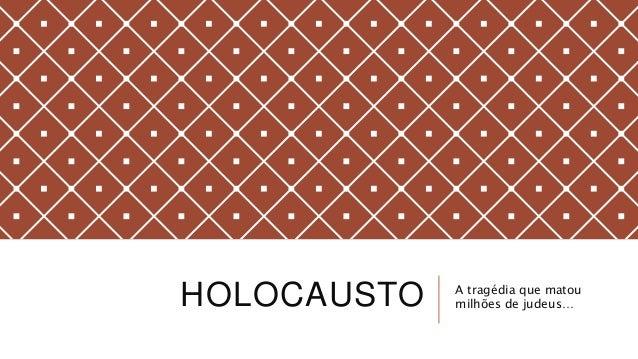 HOLOCAUSTO A tragédia que matou milhões de judeus…