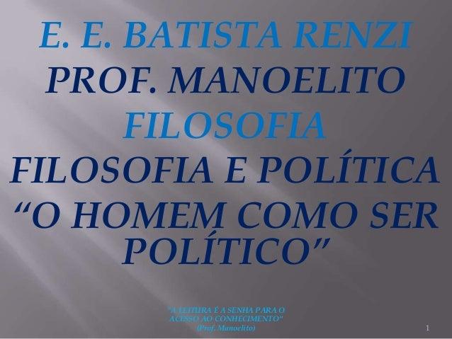 """E. E. BATISTA RENZI PROF. MANOELITO FILOSOFIA FILOSOFIA E POLÍTICA """"O HOMEM COMO SER POLÍTICO"""" 1 """"A LEITURA É A SENHA PARA..."""