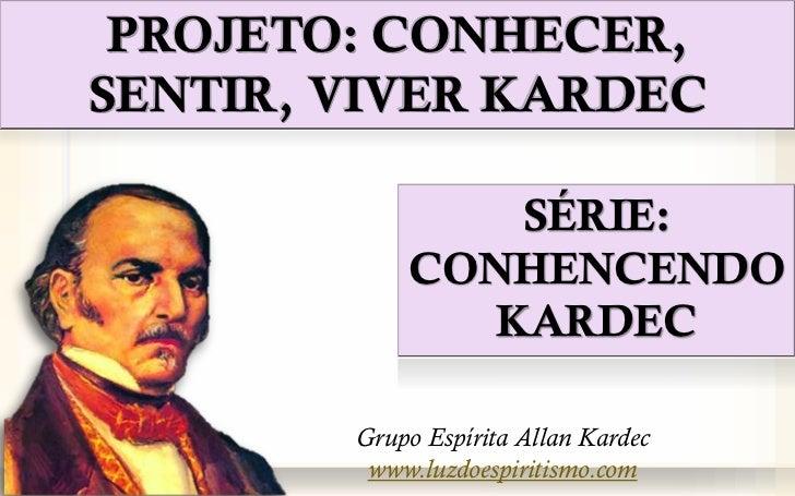 PROJETO: CONHECER,SENTIR, VIVER KARDEC                SÉRIE:            CONHENCENDO               KARDEC        Grupo Espí...