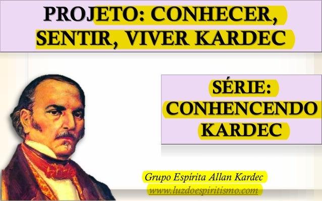 PROJETO: CONHECER, SENTIR, VIVER KARDEC SÉRIE: CONHENCENDO KARDEC Grupo Espírita Allan Kardec www.luzdoespiritismo.com