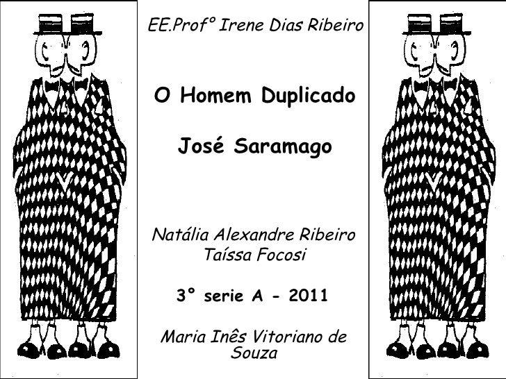 EE.Prof° Irene Dias Ribeiro O Homem Duplicado José Saramago Natália Alexandre Ribeiro Taíssa Focosi 3° serie A - 2011 Mari...