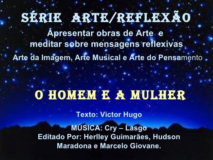 O HOMEM E A MULHER Texto: Victor Hugo MÚSICA: Cry – Lasgo Editado Por: Herlley Guimarães, Hudson Maradona e Marcelo Giovan...