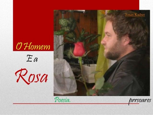 O Homem E a Rosa Poesia. prrsoares Jonas Kaiber