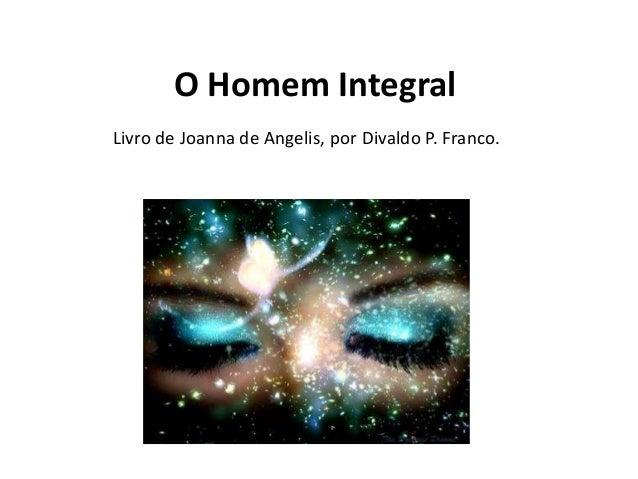 O Homem Integral Livro de Joanna de Angelis, por Divaldo P. Franco.