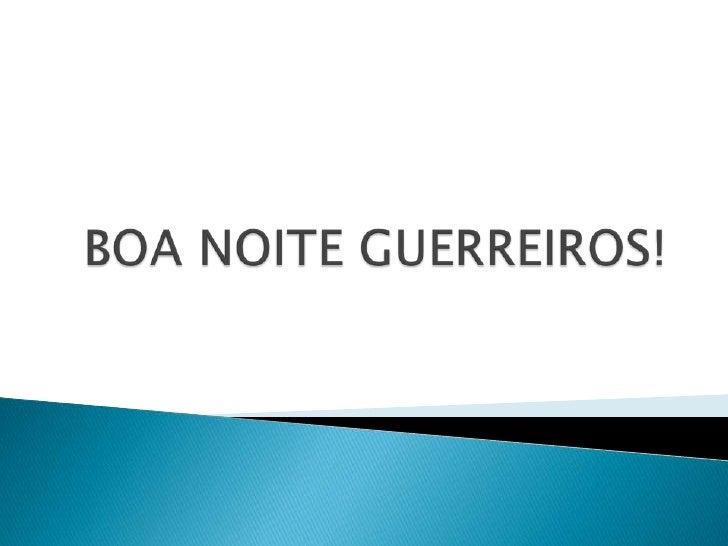 BOA NOITE GUERREIROS!<br />