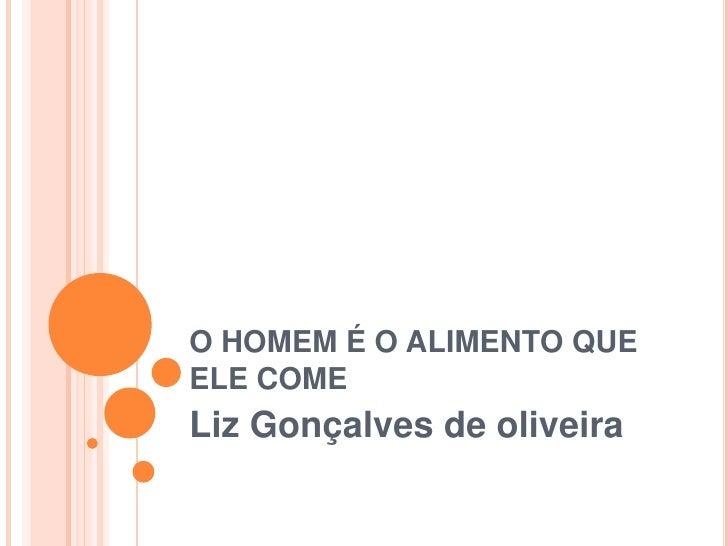 O HOMEM É O ALIMENTO QUE ELE COME<br />Liz Gonçalves de oliveira<br />