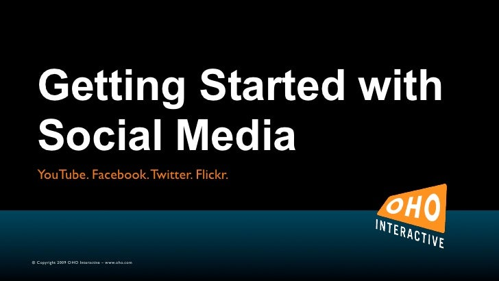 Getting Started with   Social Media   YouTube. Facebook. Twitter. Flickr.     © Copyright 2009 OHO Interactive – www.oho.c...