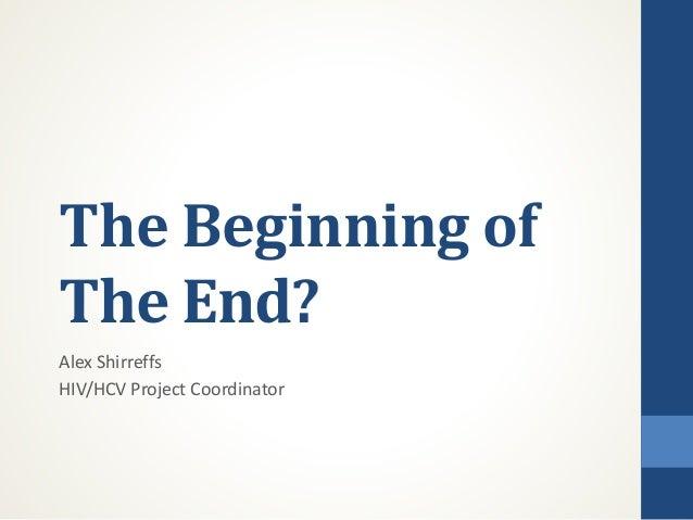The Beginning of The End? Alex Shirreffs HIV/HCV Project Coordinator