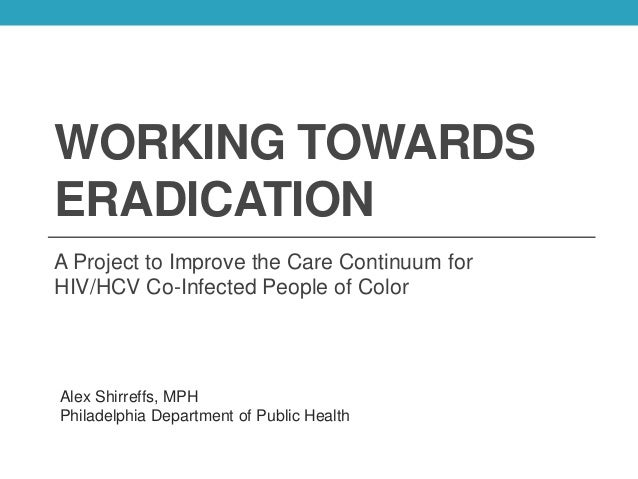 WORKING TOWARDS ERADICATION A Project to Improve the Care Continuum for HIV/HCV Co-Infected People of Color Alex Shirreffs...