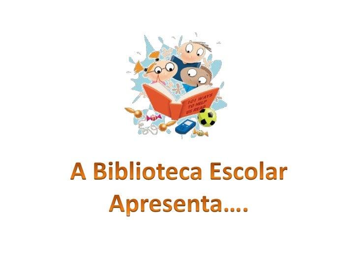 A Biblioteca Escolar<br />Apresenta….<br />