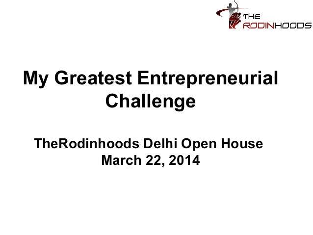 My Greatest Entrepreneurial Challenge TheRodinhoods Delhi Open House March 22, 2014