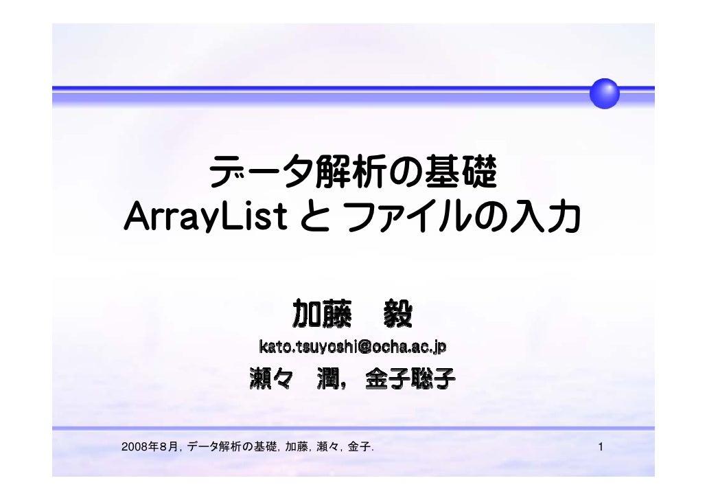 データ解析の基礎 ArrayList と ファイルの入力     2008年8月,データ解析の基礎,加藤,瀬々,金子.   1