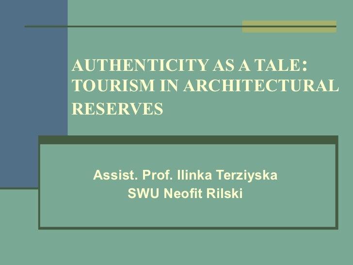 AUTHENTICITY AS A TALE :   TOURISM IN ARCHITECTURAL RESERVES   Assist. Prof. Ilinka Terziyska SWU Neofit Rilski