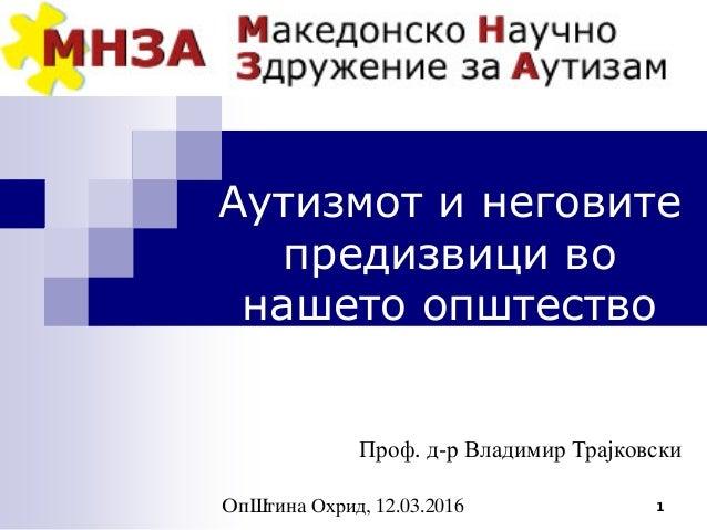 1 Аутизмот и неговите предизвици во нашето општество Проф. д-р Владимир Трајковски Op{tina Охрид, 12.03.2016
