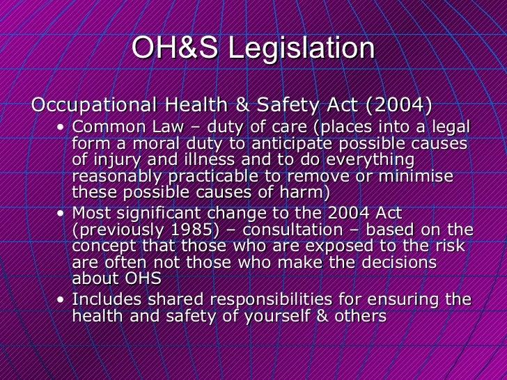 OH&S Legislation <ul><li>Occupational Health & Safety Act (2004) </li></ul><ul><ul><li>Common Law – duty of care (places i...