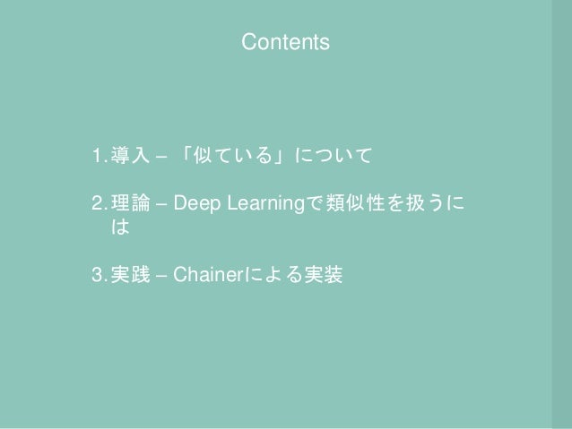 Contents 1.導入 – 「似ている」について 2.理論 – Deep Learningで類似性を扱うに は 3.実践 – Chainerによる実装