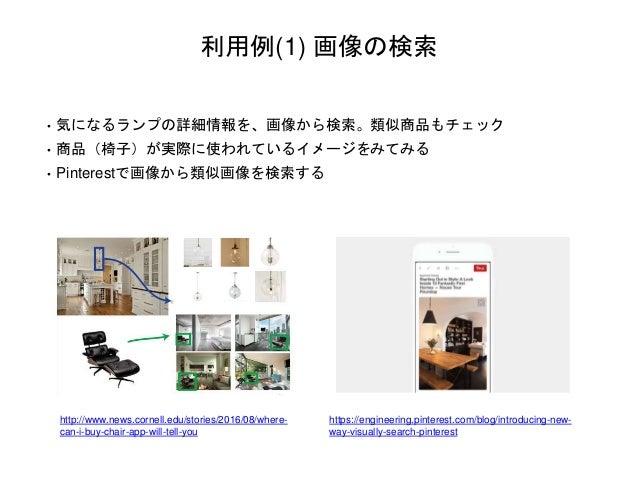 利用例(1) 画像の検索 • 気になるランプの詳細情報を、画像から検索。類似商品もチェック • 商品(椅子)が実際に使われているイメージをみてみる • Pinterestで画像から類似画像を検索する http://www.news.cornel...