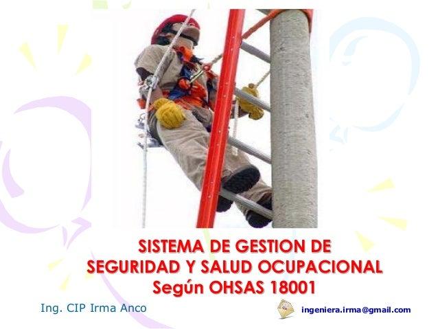 SISTEMA DE GESTION DESEGURIDAD Y SALUD OCUPACIONALSegún OHSAS 18001ingeniera.irma@gmail.comIng. CIP Irma Anco
