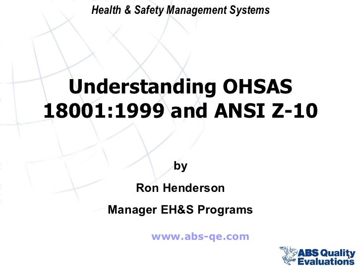 www.abs-qe.com by Ron Henderson Manager EH&S Programs Understanding OHSAS 18001:1999 and ANSI Z-10