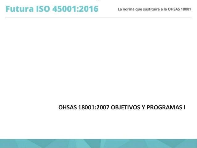 O OHSAS 18001:2007 OBJETIVOS Y PROGRAMAS I