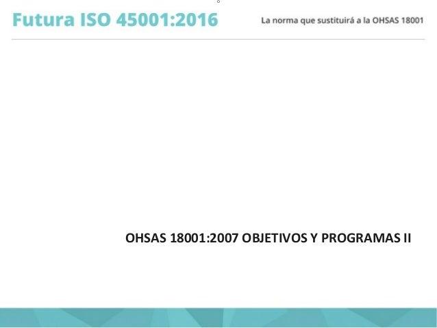 O OHSAS 18001:2007 OBJETIVOS Y PROGRAMAS II