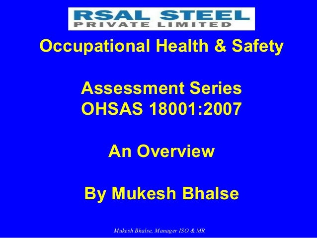 Mukesh Bhalse, Manager ISO & MR Occupational Health & Safety Assessment Series OHSAS 18001:2007 An Overview By Mukesh Bhal...