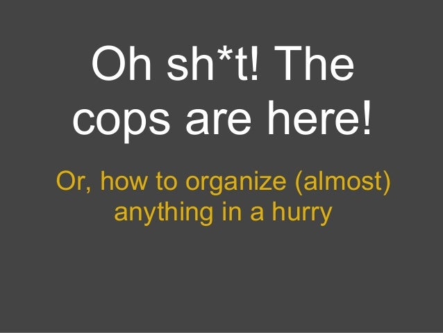 Oh sh*t! The cops are here!Or, how to organize (almost)     anything in a hurry