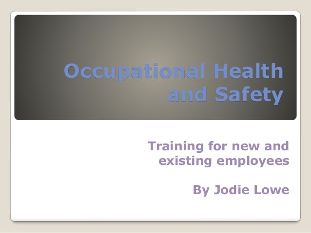 Occupational Health  and Safety  Training for new and  existing employees  By Jodie Lowe