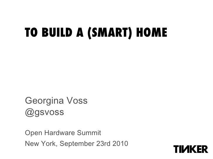 TO BUILD A (SMART) HOME Georgina Voss @gsvoss Open Hardware Summit New York, September 23rd 2010