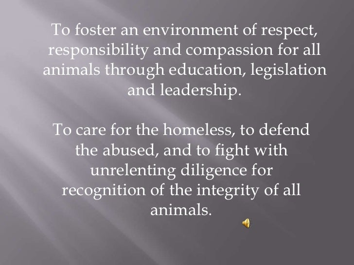 To foster an environment of respect, responsibility and compassion for all animals through education, legislation and le...