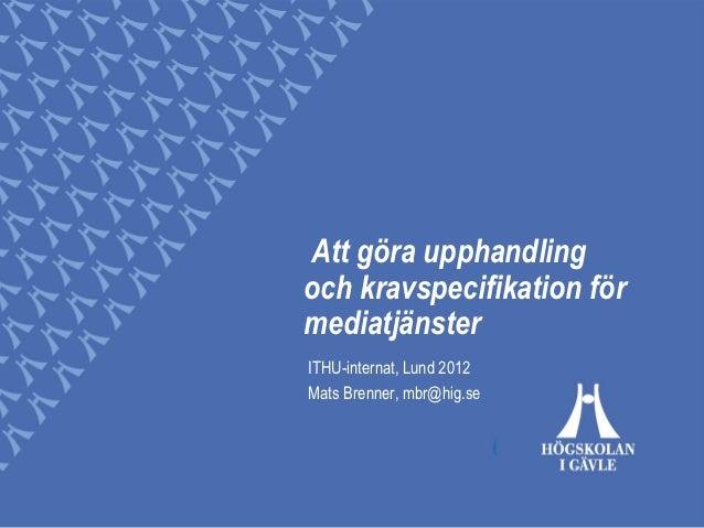 Att göra upphandlingoch kravspecifikation förmediatjänsterITHU-internat, Lund 2012Mats Brenner, mbr@hig.se