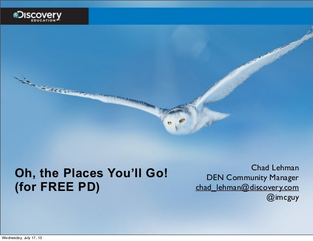 Oh, the Places You'll Go! (for FREE PD) Chad Lehman DEN Community Manager chad_lehman@discovery.com @imcguy Wednesday, Jul...