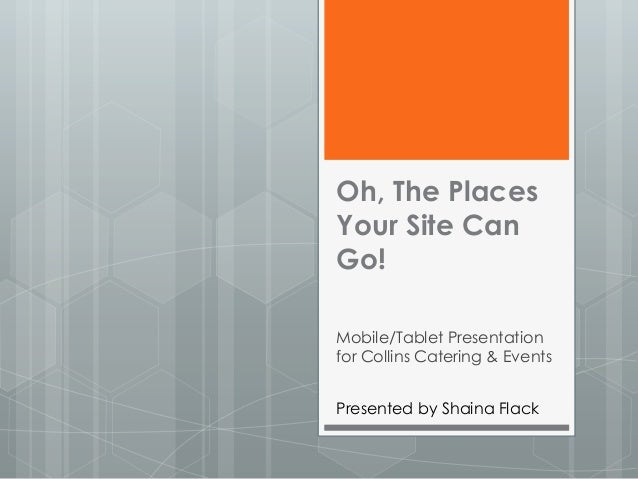 Oh, The PlacesYour Site CanGo!Mobile/Tablet Presentationfor Collins Catering & EventsPresented by Shaina Flack