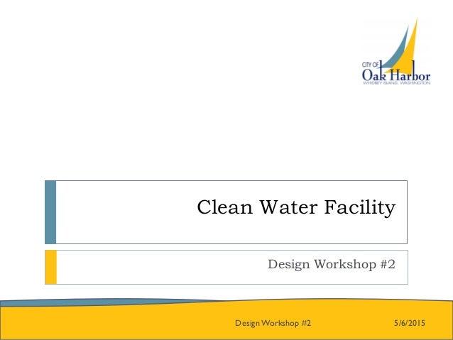Clean Water Facility Design Workshop #2 5/6/2015Design Workshop #2