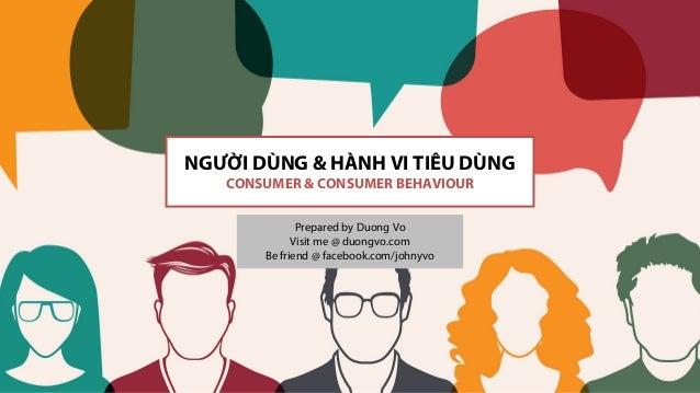 NGƯỜI DÙNG & HÀNH VI TIÊU DÙNG CONSUMER & CONSUMER BEHAVIOUR Prepared by Duong Vo Visit me @ duongvo.com Be friend @ faceb...