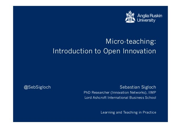 Micro-teaching: Introduction to Open Innovation Sebastian Sigloch PhD Researcher (Innovation Networks), IIMP Lord Ashcroft...