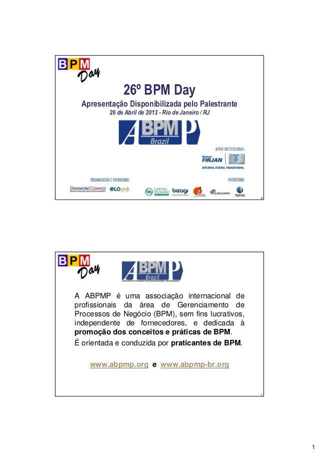 1 0 26º BPM Day Apresentação Disponibilizada pelo Palestrante 26 de Abril de 2013 - Rio de Janeiro / RJ 1 A ABPMP é uma as...