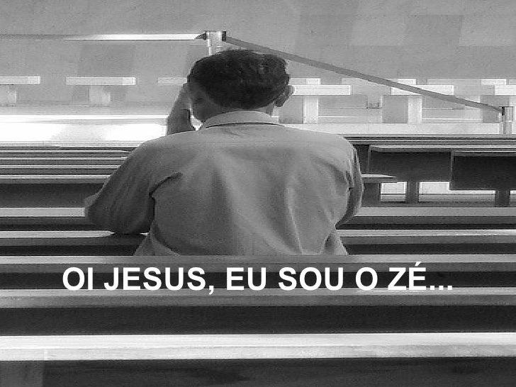 OI JESUS, EU SOU O ZÉ...